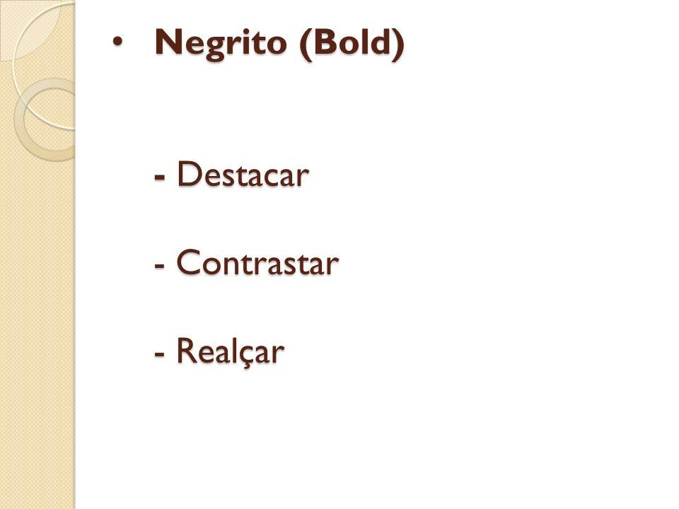 Negrito (Bold) - Destacar - Contrastar - Realçar