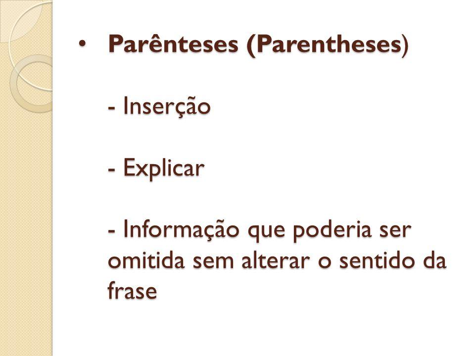 Parênteses (Parentheses) - Inserção - Explicar - Informação que poderia ser omitida sem alterar o sentido da frase
