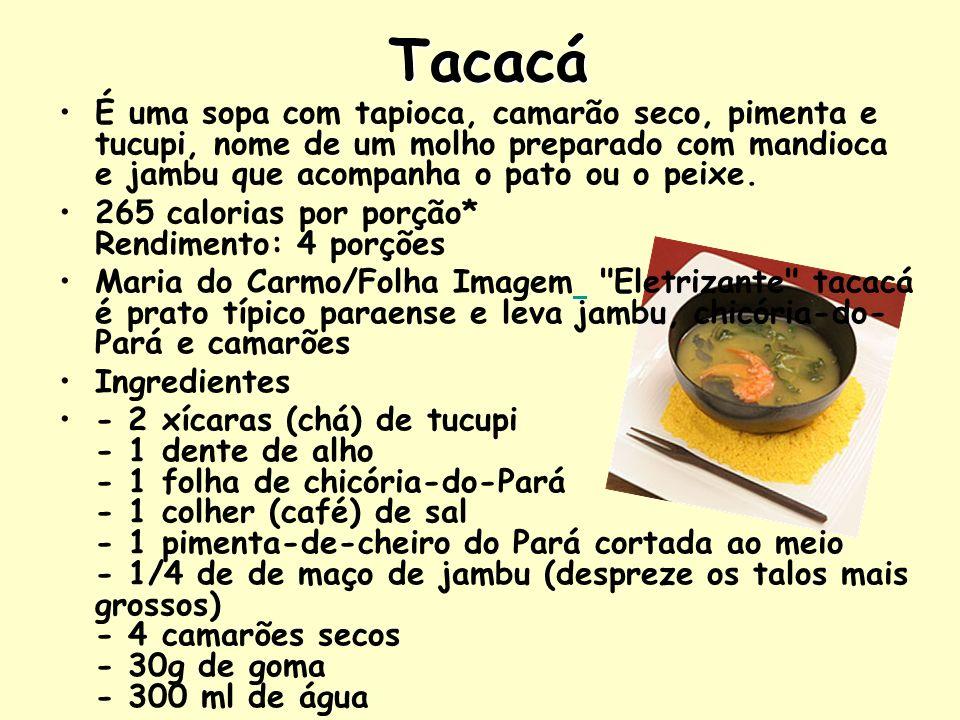 Tacacá É uma sopa com tapioca, camarão seco, pimenta e tucupi, nome de um molho preparado com mandioca e jambu que acompanha o pato ou o peixe.