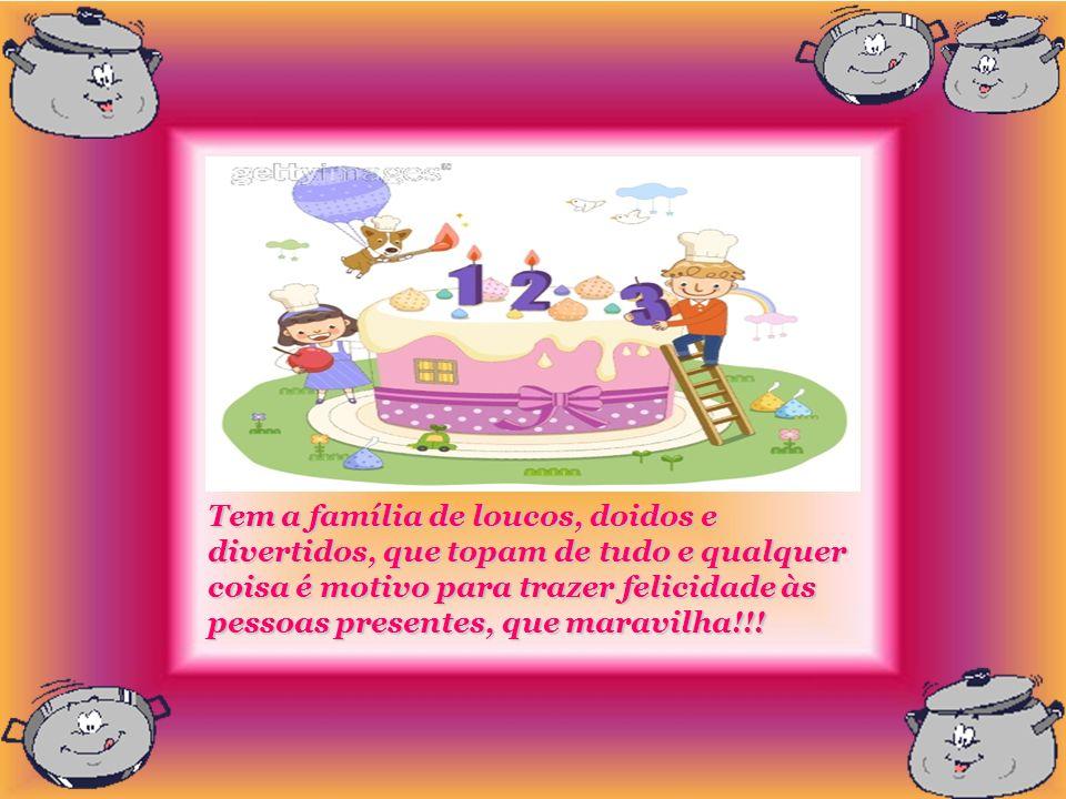 Tem a família de loucos, doidos e divertidos, que topam de tudo e qualquer coisa é motivo para trazer felicidade às pessoas presentes, que maravilha!!!