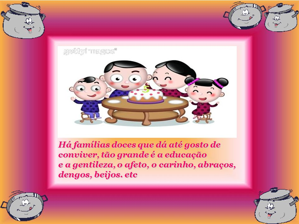 Há famílias doces que dá até gosto de conviver, tão grande é a educação e a gentileza, o afeto, o carinho, abraços, dengos, beijos.