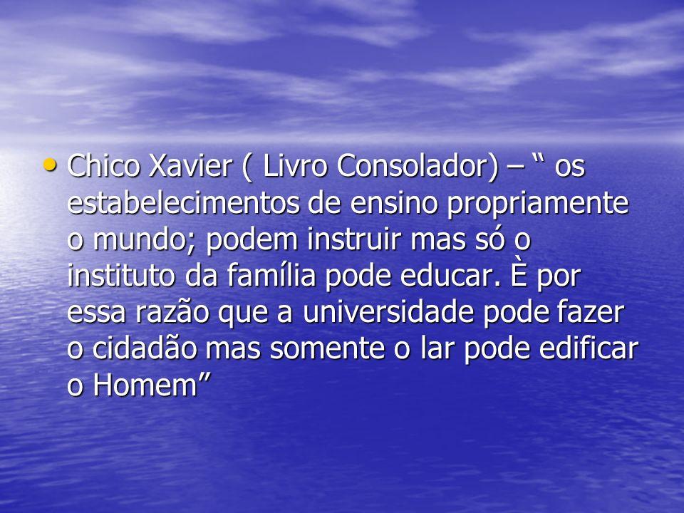 Chico Xavier ( Livro Consolador) – os estabelecimentos de ensino propriamente o mundo; podem instruir mas só o instituto da família pode educar.