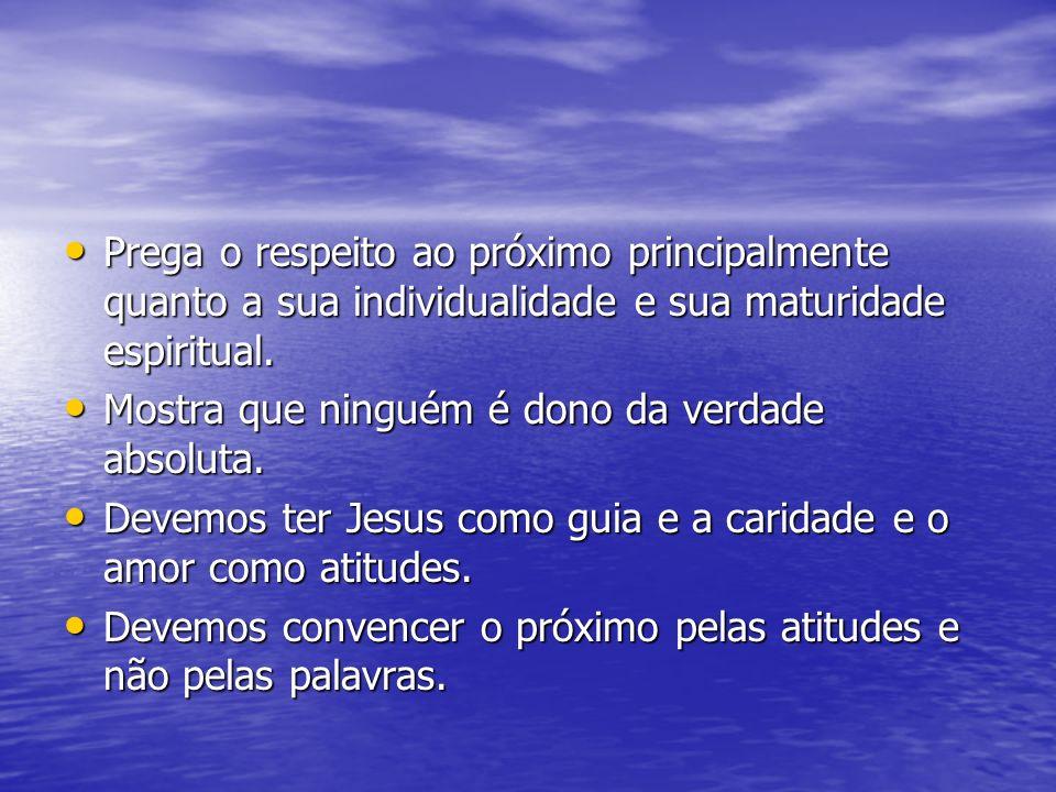 Prega o respeito ao próximo principalmente quanto a sua individualidade e sua maturidade espiritual.