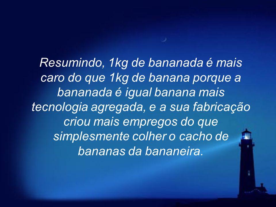 Resumindo, 1kg de bananada é mais caro do que 1kg de banana porque a bananada é igual banana mais tecnologia agregada, e a sua fabricação criou mais empregos do que simplesmente colher o cacho de bananas da bananeira.