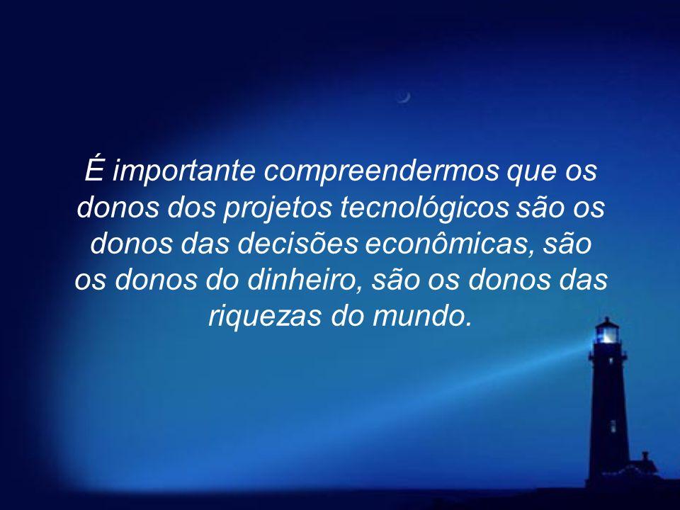 É importante compreendermos que os donos dos projetos tecnológicos são os donos das decisões econômicas, são os donos do dinheiro, são os donos das riquezas do mundo.