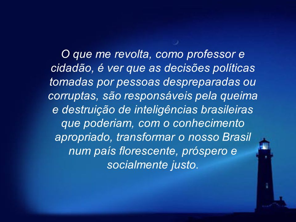 O que me revolta, como professor e cidadão, é ver que as decisões políticas tomadas por pessoas despreparadas ou corruptas, são responsáveis pela queima e destruição de inteligências brasileiras que poderiam, com o conhecimento apropriado, transformar o nosso Brasil num país florescente, próspero e socialmente justo.