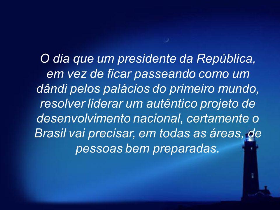 O dia que um presidente da República, em vez de ficar passeando como um dândi pelos palácios do primeiro mundo, resolver liderar um autêntico projeto de desenvolvimento nacional, certamente o Brasil vai precisar, em todas as áreas, de pessoas bem preparadas.