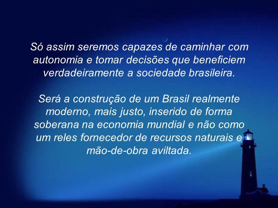 Só assim seremos capazes de caminhar com autonomia e tomar decisões que beneficiem verdadeiramente a sociedade brasileira.