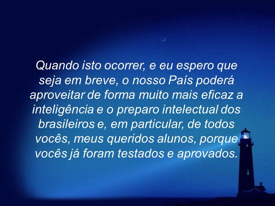 Quando isto ocorrer, e eu espero que seja em breve, o nosso País poderá aproveitar de forma muito mais eficaz a inteligência e o preparo intelectual dos brasileiros e, em particular, de todos vocês, meus queridos alunos, porque vocês já foram testados e aprovados.