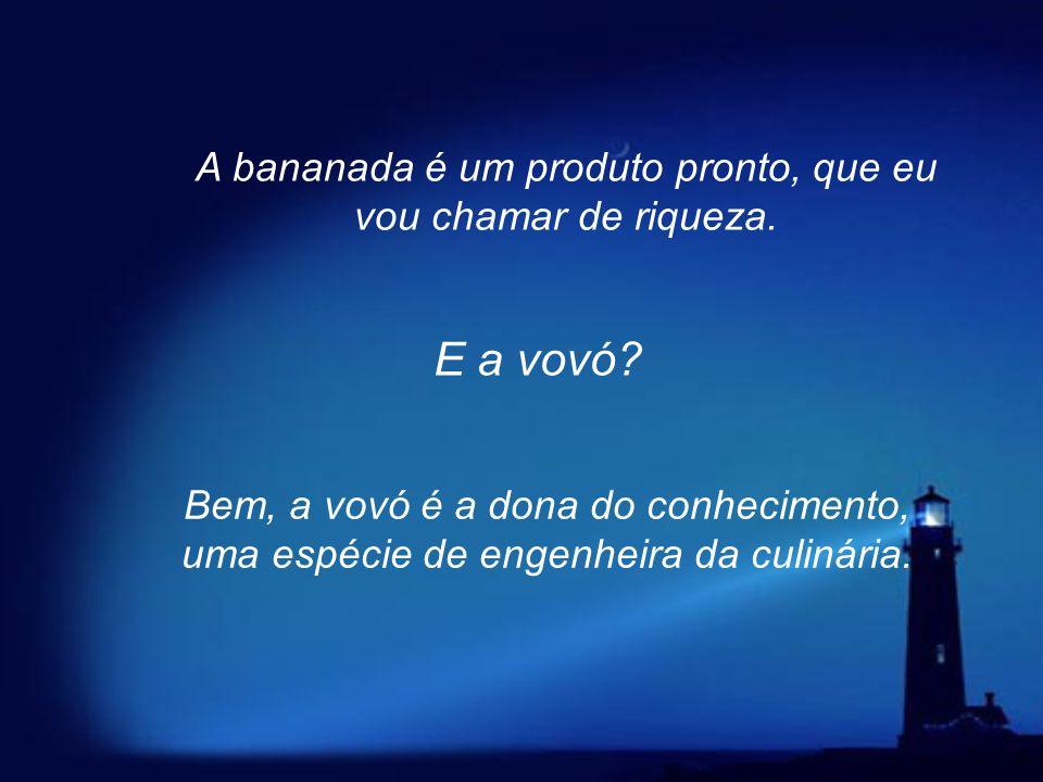 A bananada é um produto pronto, que eu vou chamar de riqueza.