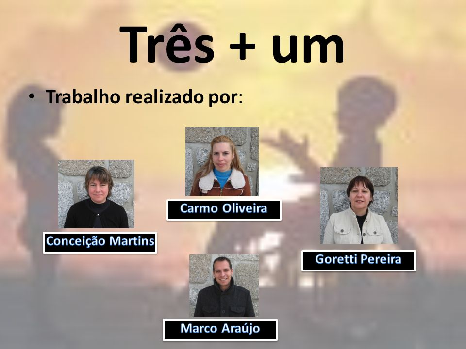 Três + um Trabalho realizado por: Carmo Oliveira Conceição Martins