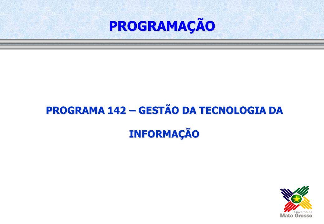 PROGRAMA 142 – GESTÃO DA TECNOLOGIA DA INFORMAÇÃO