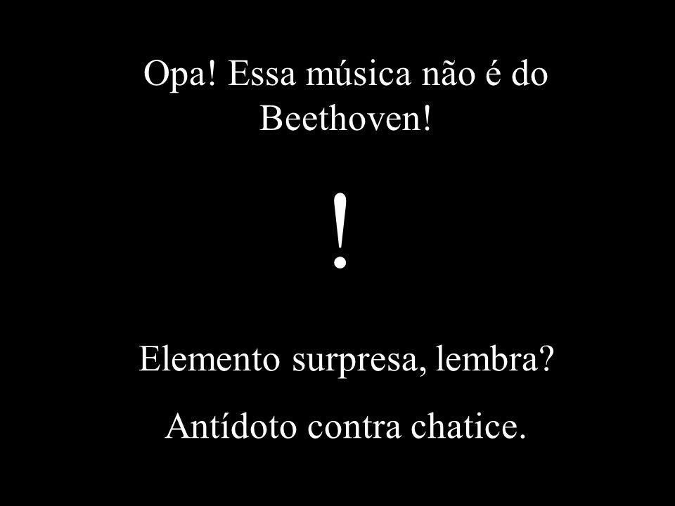 ! Opa! Essa música não é do Beethoven! Elemento surpresa, lembra
