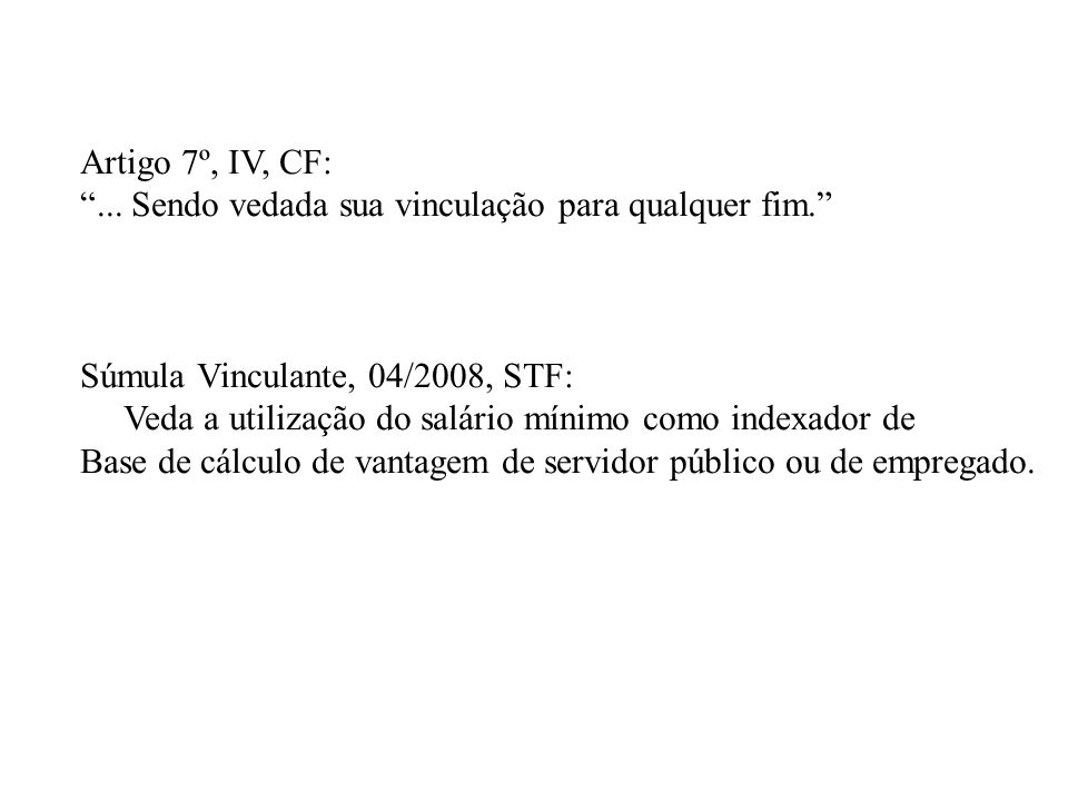 Artigo 7º, IV, CF: ... Sendo vedada sua vinculação para qualquer fim. Súmula Vinculante, 04/2008, STF: