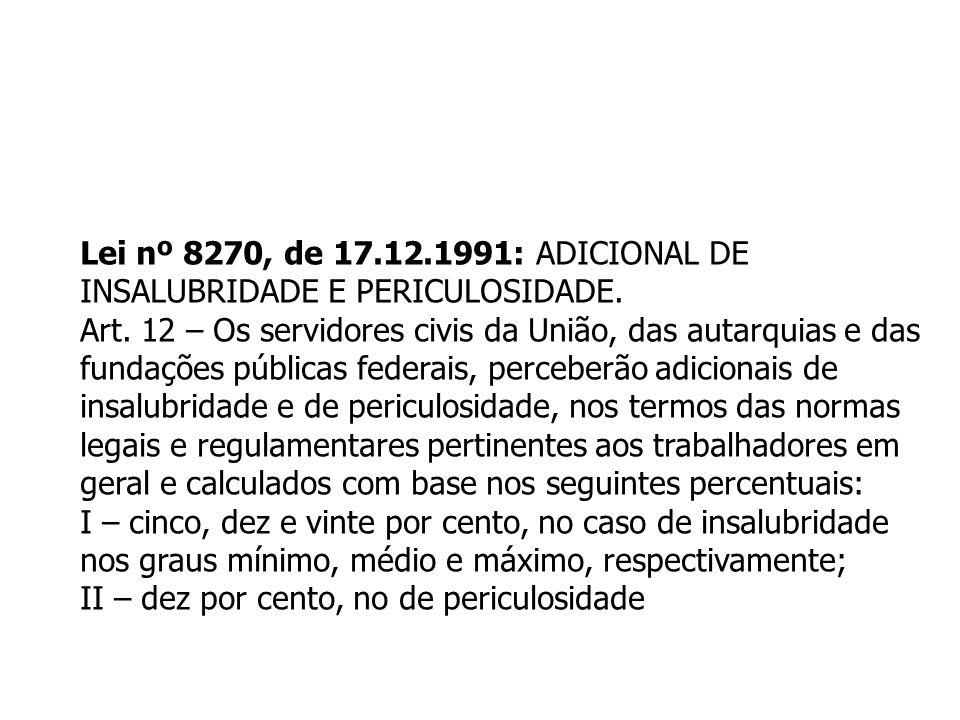 Lei nº 8270, de 17.12.1991: ADICIONAL DE INSALUBRIDADE E PERICULOSIDADE. Art. 12 – Os servidores civis da União, das autarquias e das.