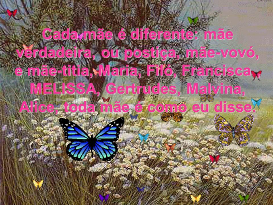Cada mãe é diferente: mãe verdadeira, ou postiça, mãe-vovó, e mãe-titia, Maria, Filó, Francisca , MELISSA, Gertrudes, Malvina, Alice, toda mãe é como eu disse.