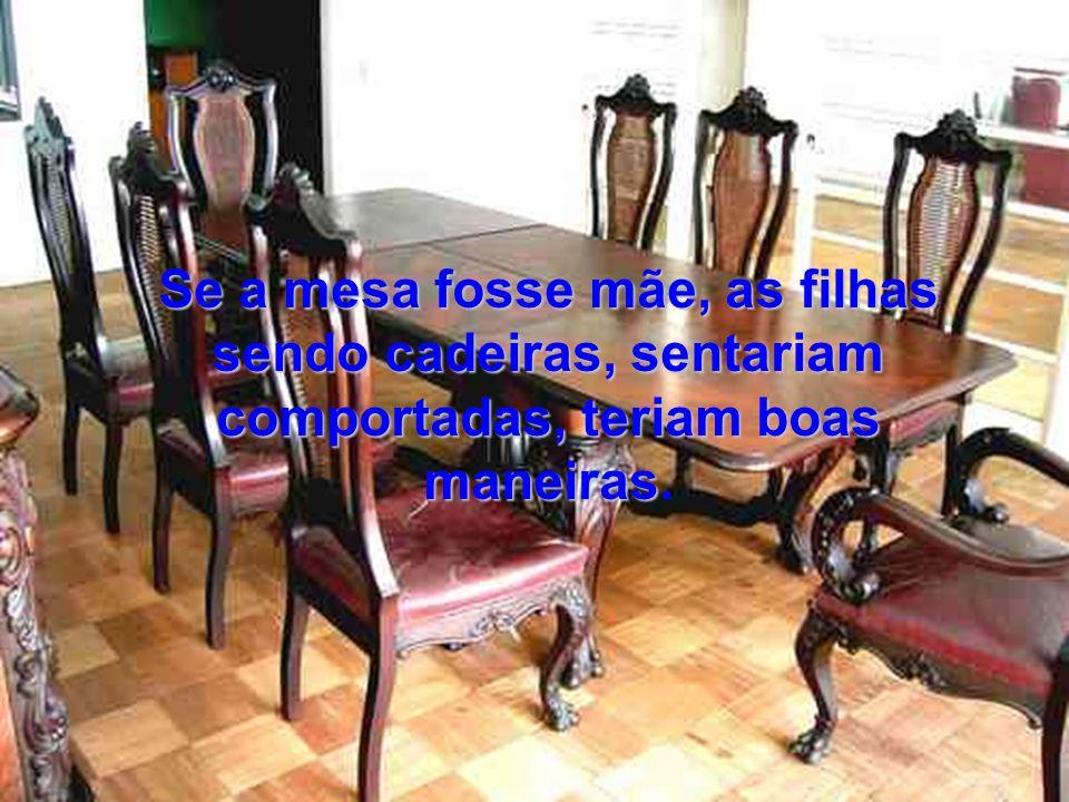 Se a mesa fosse mãe, as filhas sendo cadeiras, sentariam comportadas, teriam boas maneiras.