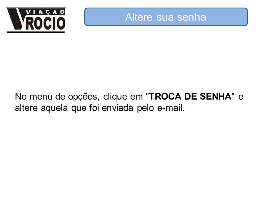 Altere sua senha No menu de opções, clique em TROCA DE SENHA e altere aquela que foi enviada pelo e-mail.