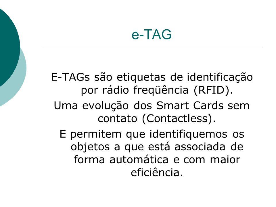 e-TAG E-TAGs são etiquetas de identificação por rádio freqüência (RFID). Uma evolução dos Smart Cards sem contato (Contactless).