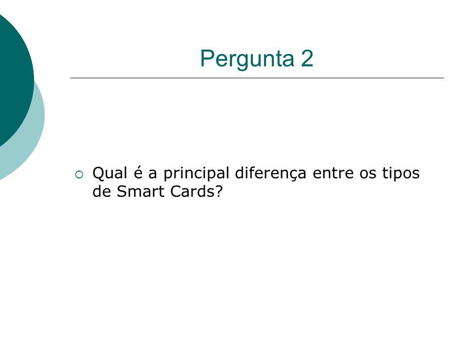 Pergunta 2 Qual é a principal diferença entre os tipos de Smart Cards