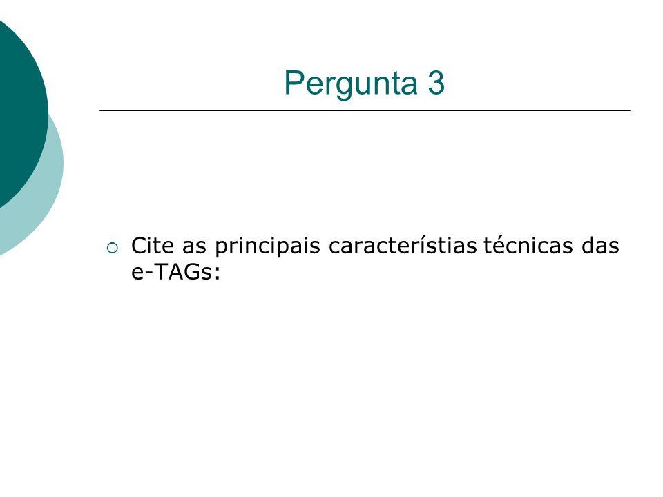 Pergunta 3 Cite as principais característias técnicas das e-TAGs: