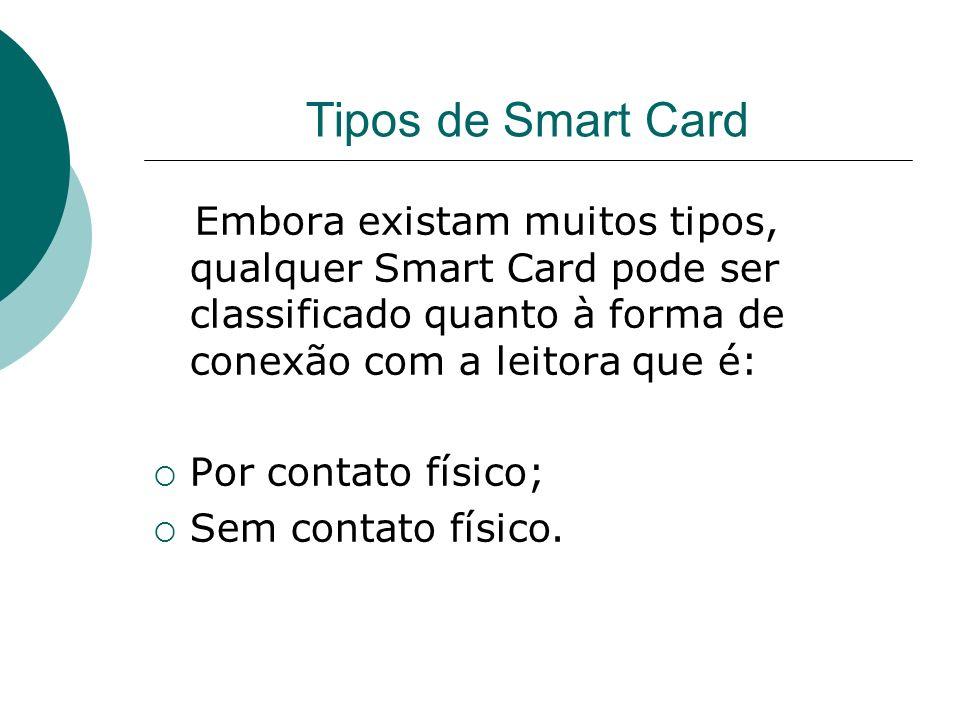 Tipos de Smart Card Embora existam muitos tipos, qualquer Smart Card pode ser classificado quanto à forma de conexão com a leitora que é: