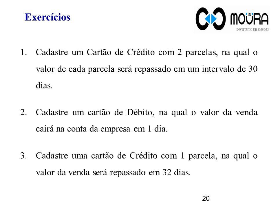 Exercícios Cadastre um Cartão de Crédito com 2 parcelas, na qual o valor de cada parcela será repassado em um intervalo de 30 dias.