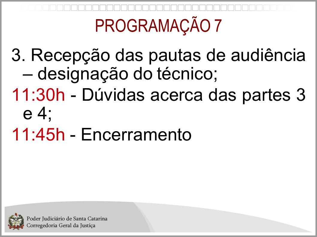 PROGRAMAÇÃO 7 3. Recepção das pautas de audiência – designação do técnico; 11:30h - Dúvidas acerca das partes 3 e 4;