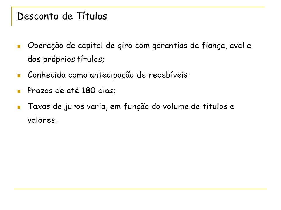 Desconto de Títulos Operação de capital de giro com garantias de fiança, aval e dos próprios títulos;