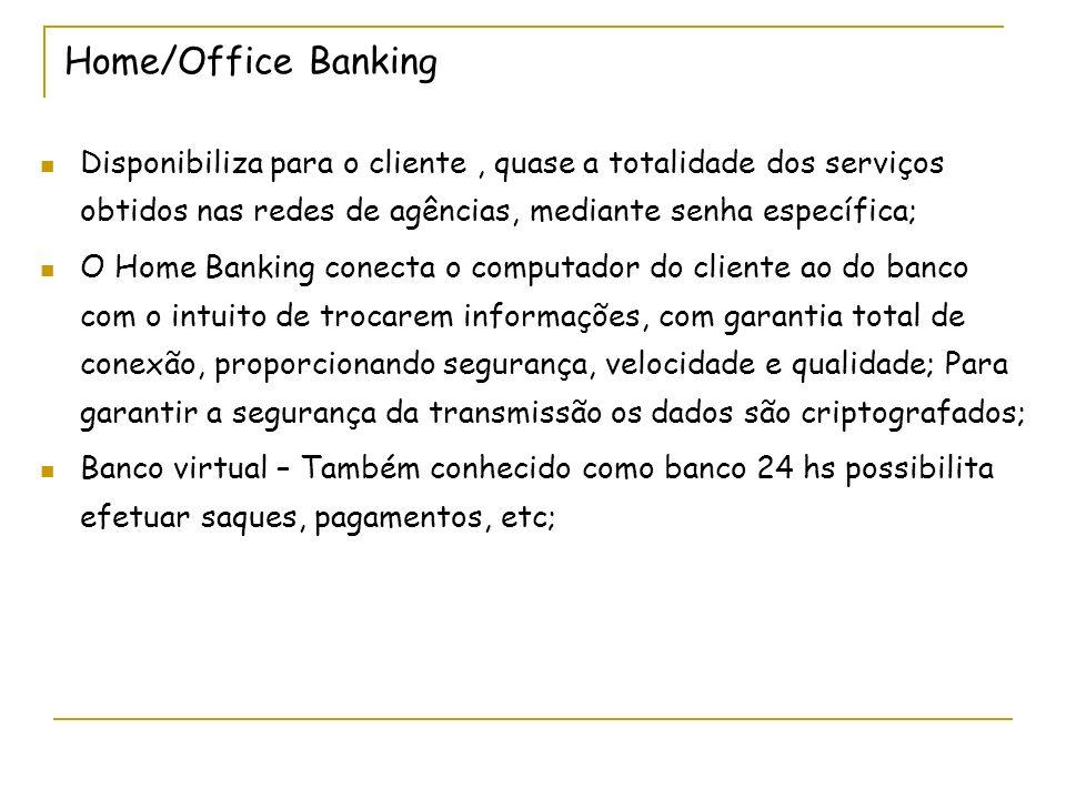 Home/Office Banking Disponibiliza para o cliente , quase a totalidade dos serviços obtidos nas redes de agências, mediante senha específica;