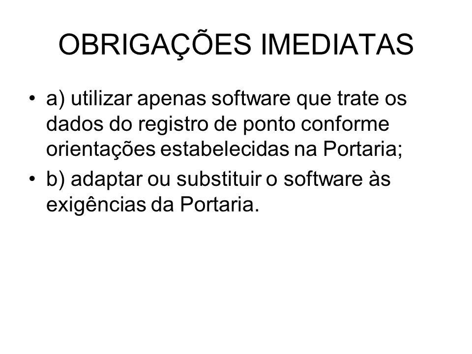 OBRIGAÇÕES IMEDIATAS a) utilizar apenas software que trate os dados do registro de ponto conforme orientações estabelecidas na Portaria;