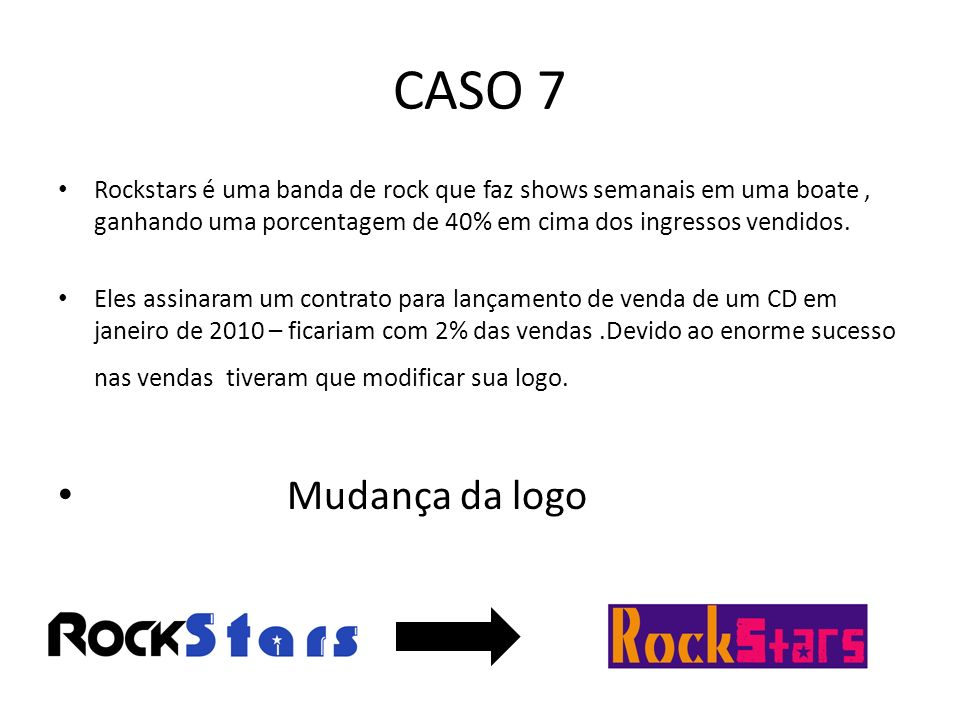 CASO 7 Rockstars é uma banda de rock que faz shows semanais em uma boate , ganhando uma porcentagem de 40% em cima dos ingressos vendidos.