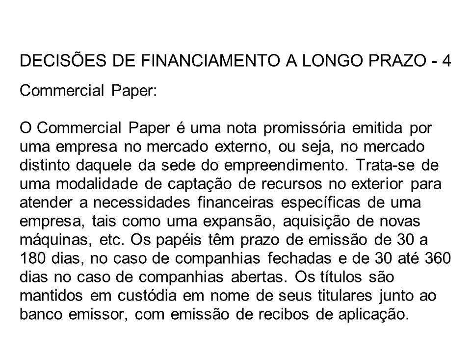 DECISÕES DE FINANCIAMENTO A LONGO PRAZO - 4 Commercial Paper: O Commercial Paper é uma nota promissória emitida por uma empresa no mercado externo, ou seja, no mercado distinto daquele da sede do empreendimento.