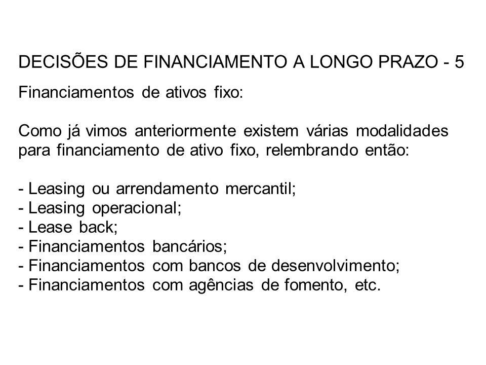 DECISÕES DE FINANCIAMENTO A LONGO PRAZO - 5 Financiamentos de ativos fixo: Como já vimos anteriormente existem várias modalidades para financiamento de ativo fixo, relembrando então: - Leasing ou arrendamento mercantil; - Leasing operacional; - Lease back; - Financiamentos bancários; - Financiamentos com bancos de desenvolvimento; - Financiamentos com agências de fomento, etc.