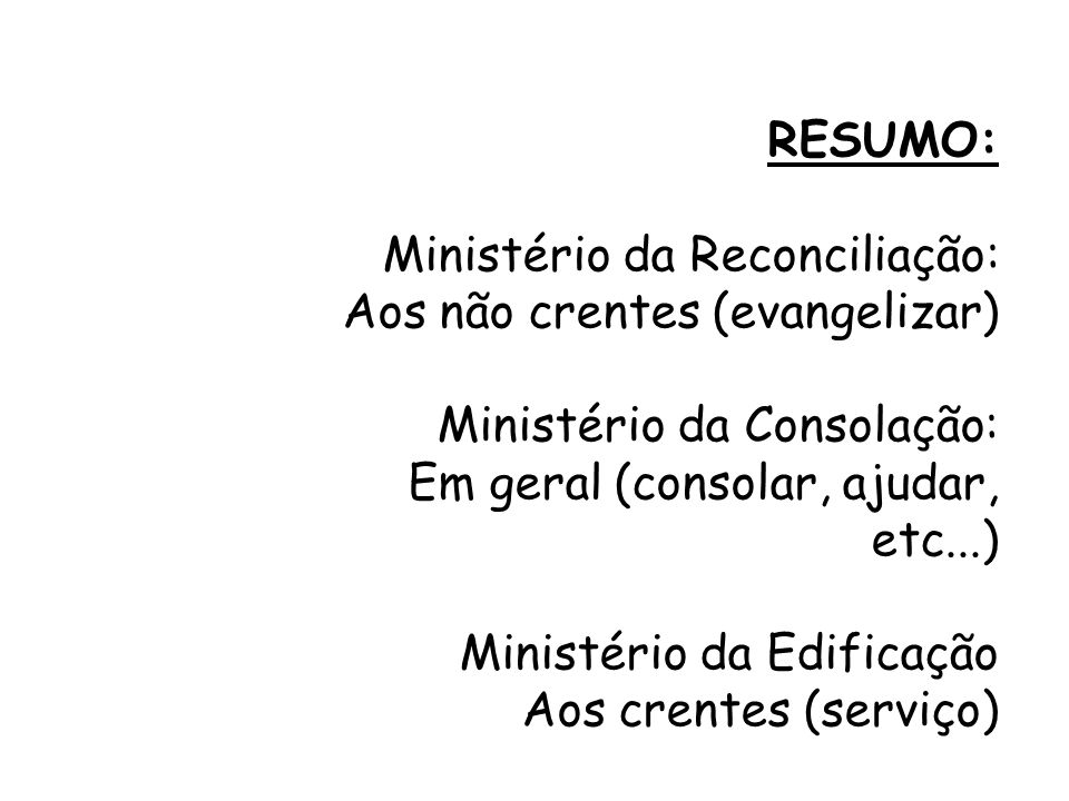 RESUMO:Ministério da Reconciliação: Aos não crentes (evangelizar) Ministério da Consolação: Em geral (consolar, ajudar, etc...)