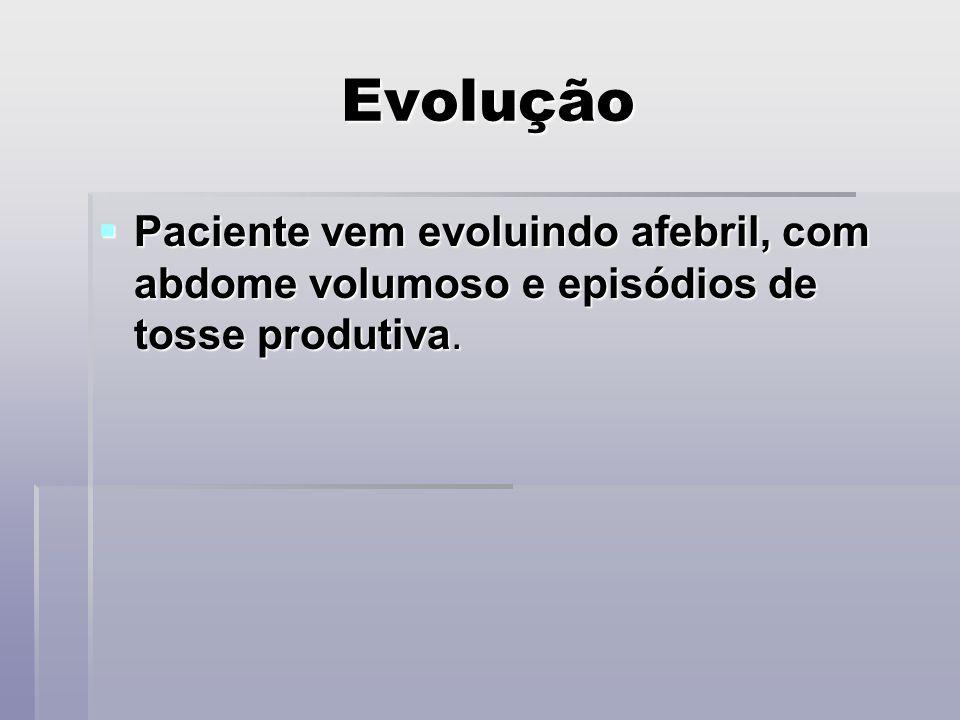 Evolução Paciente vem evoluindo afebril, com abdome volumoso e episódios de tosse produtiva.