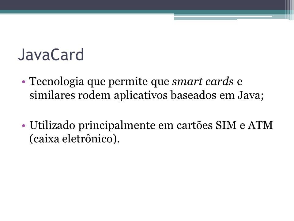 JavaCard Tecnologia que permite que smart cards e similares rodem aplicativos baseados em Java;
