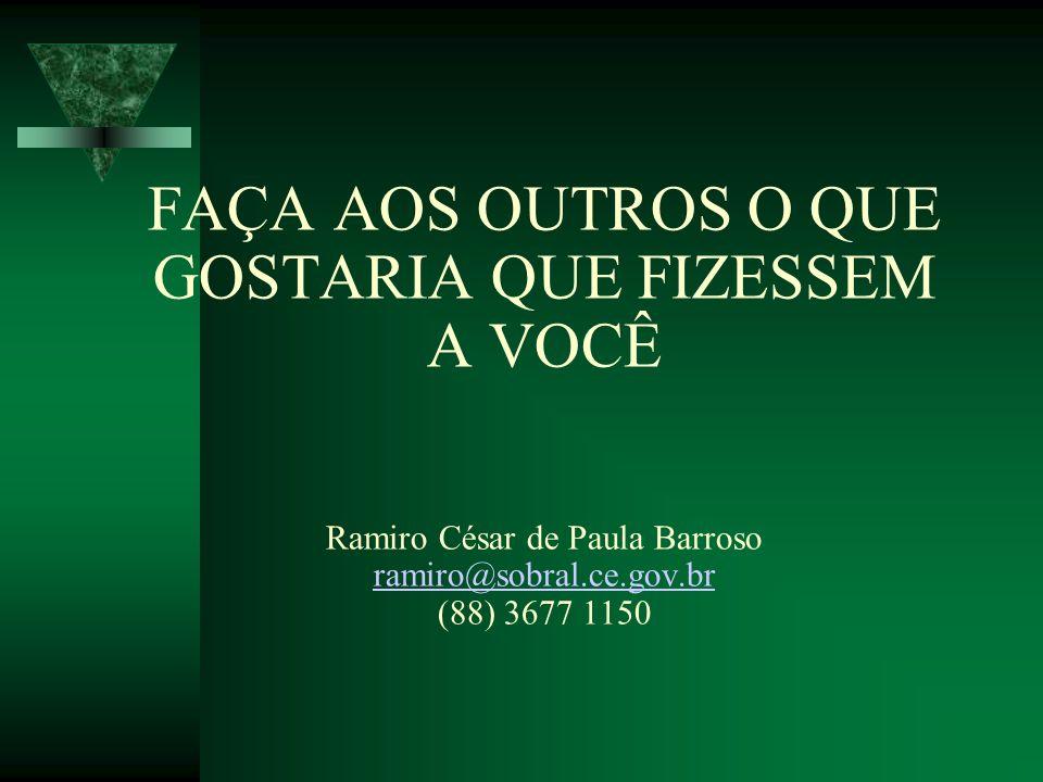 FAÇA AOS OUTROS O QUE GOSTARIA QUE FIZESSEM A VOCÊ Ramiro César de Paula Barroso ramiro@sobral.ce.gov.br (88) 3677 1150