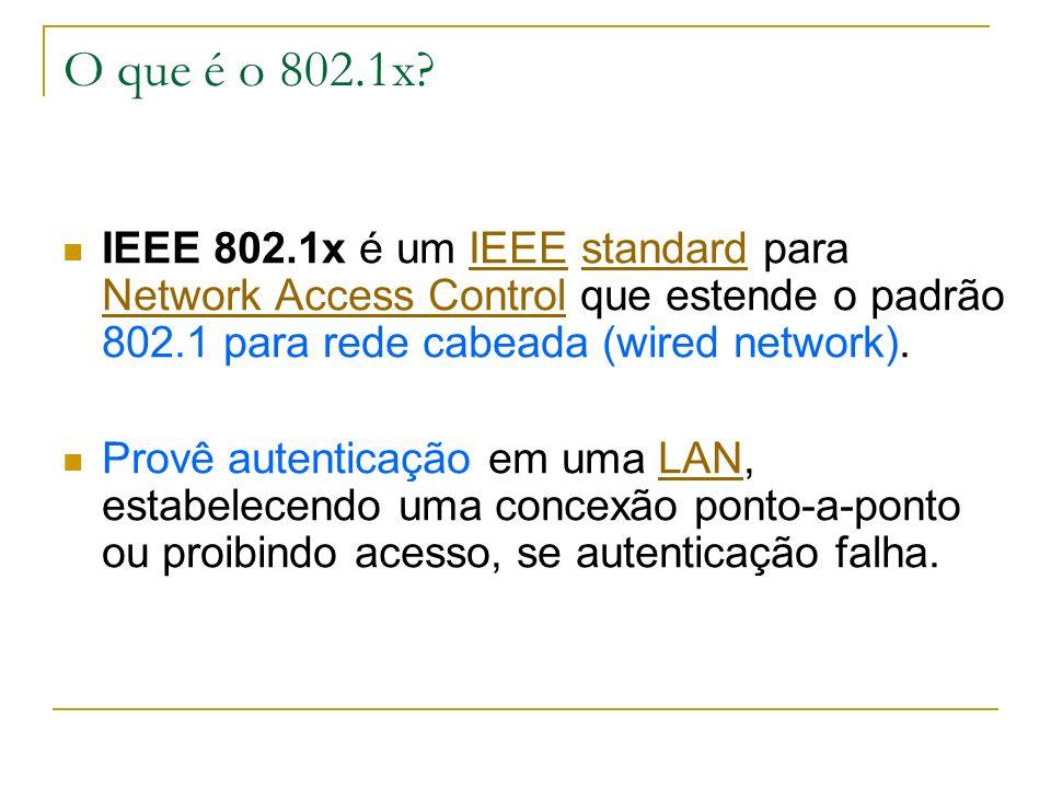 O que é o 802.1x IEEE 802.1x é um IEEE standard para Network Access Control que estende o padrão 802.1 para rede cabeada (wired network).