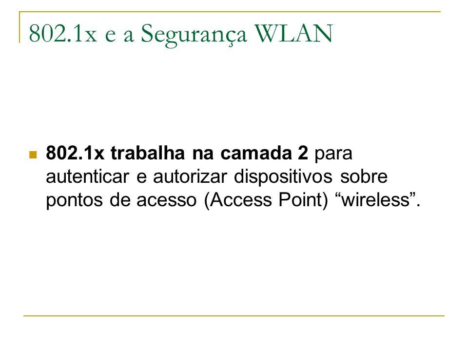 802.1x e a Segurança WLAN 802.1x trabalha na camada 2 para autenticar e autorizar dispositivos sobre pontos de acesso (Access Point) wireless .