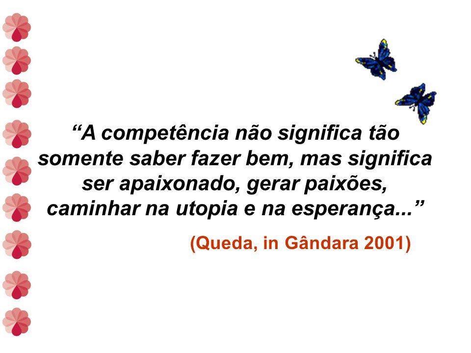 A competência não significa tão somente saber fazer bem, mas significa ser apaixonado, gerar paixões, caminhar na utopia e na esperança...