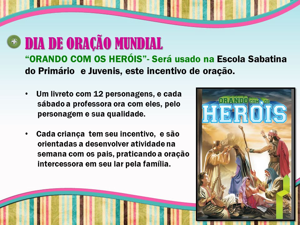 DIA DE ORAÇÃO MUNDIAL ORANDO COM OS HERÓIS - Será usado na Escola Sabatina do Primário e Juvenis, este incentivo de oração.
