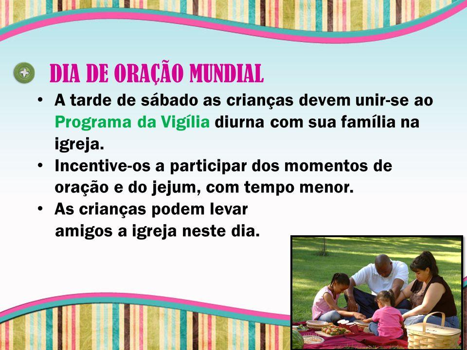 DIA DE ORAÇÃO MUNDIAL A tarde de sábado as crianças devem unir-se ao Programa da Vigília diurna com sua família na igreja.