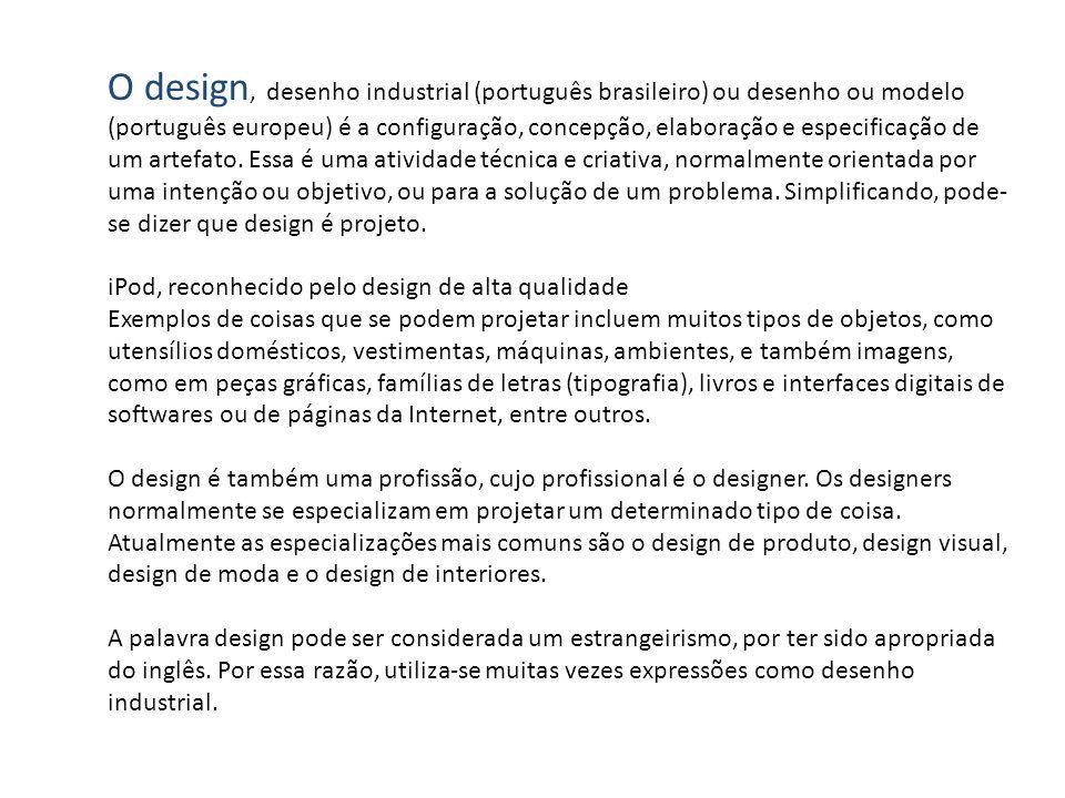 O design, desenho industrial (português brasileiro) ou desenho ou modelo (português europeu) é a configuração, concepção, elaboração e especificação de um artefato. Essa é uma atividade técnica e criativa, normalmente orientada por uma intenção ou objetivo, ou para a solução de um problema. Simplificando, pode-se dizer que design é projeto.