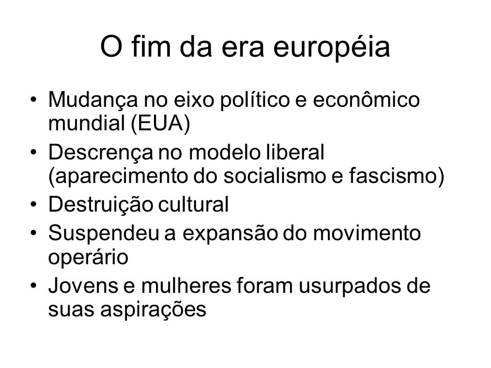O fim da era européia Mudança no eixo político e econômico mundial (EUA) Descrença no modelo liberal (aparecimento do socialismo e fascismo)