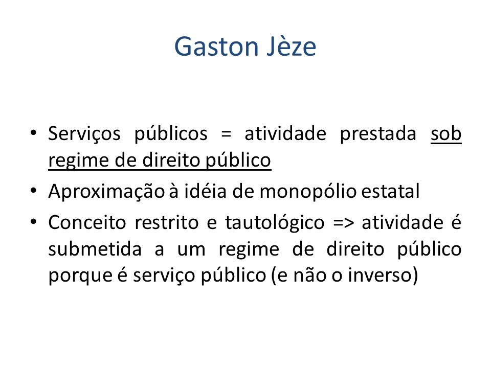 Gaston Jèze Serviços públicos = atividade prestada sob regime de direito público. Aproximação à idéia de monopólio estatal.