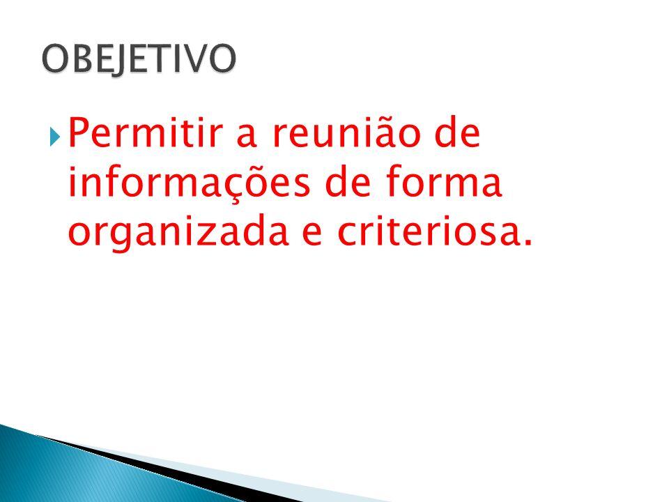 Permitir a reunião de informações de forma organizada e criteriosa.