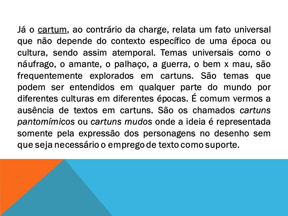 Já o cartum, ao contrário da charge, relata um fato universal que não depende do contexto específico de uma época ou cultura, sendo assim atemporal.