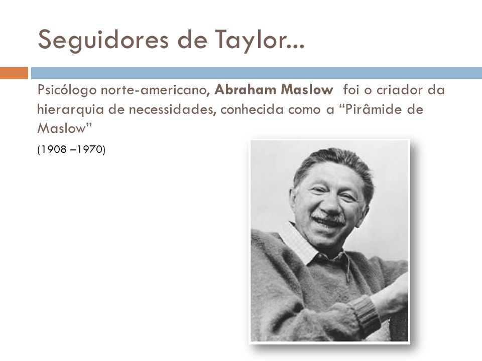 Seguidores de Taylor... Psicólogo norte-americano, Abraham Maslow foi o criador da hierarquia de necessidades, conhecida como a Pirâmide de Maslow