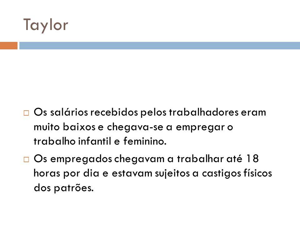 Taylor Os salários recebidos pelos trabalhadores eram muito baixos e chegava-se a empregar o trabalho infantil e feminino.